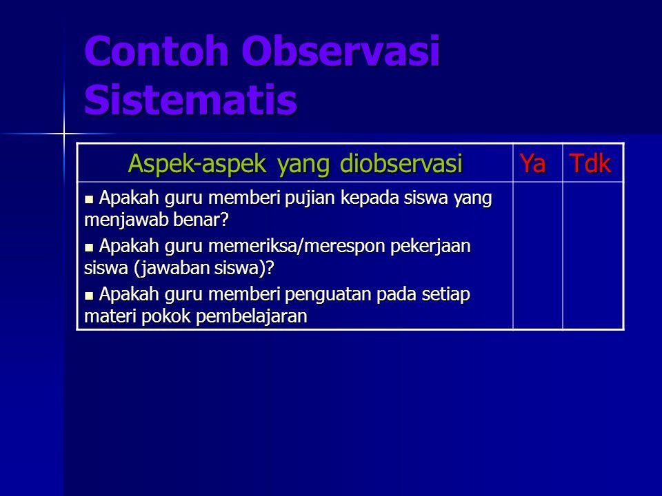 Contoh Observasi Sistematis Aspek-aspek yang diobservasi YaTdk Apakah guru memberi pujian kepada siswa yang menjawab benar? Apakah guru memberi pujian