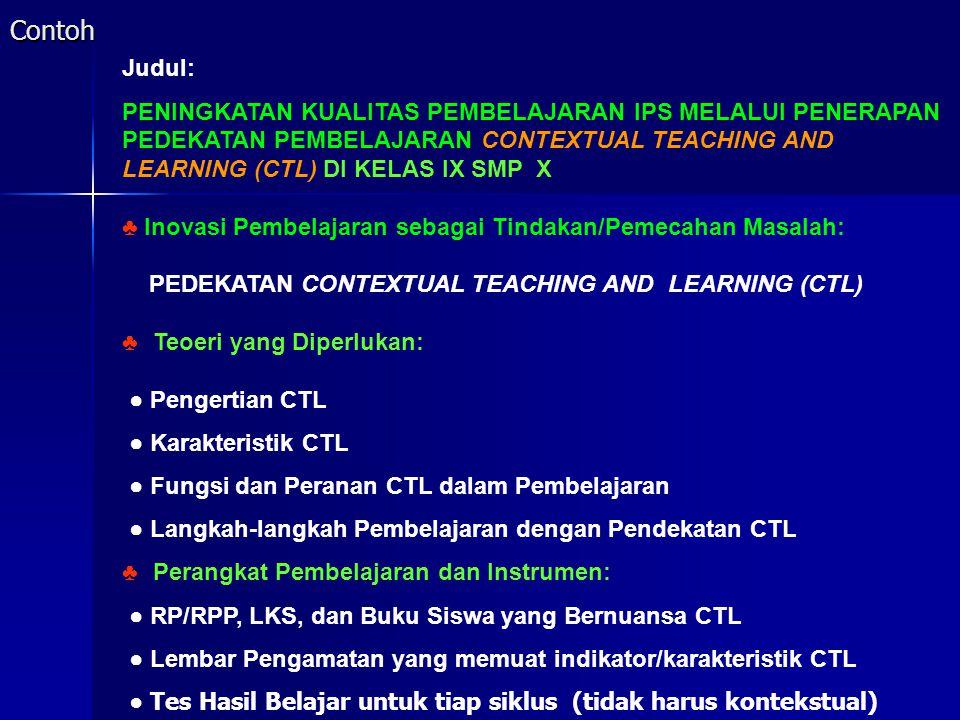 Contoh Judul: PENINGKATAN KUALITAS PEMBELAJARAN IPS MELALUI PENERAPAN PEDEKATAN PEMBELAJARAN CONTEXTUAL TEACHING AND LEARNING (CTL) DI KELAS IX SMP X ♣ Inovasi Pembelajaran sebagai Tindakan/Pemecahan Masalah: PEDEKATAN CONTEXTUAL TEACHING AND LEARNING (CTL) ♣ Teoeri yang Diperlukan: ● Pengertian CTL ● Karakteristik CTL ● Fungsi dan Peranan CTL dalam Pembelajaran ● Langkah-langkah Pembelajaran dengan Pendekatan CTL ♣ Perangkat Pembelajaran dan Instrumen: ● RP/RPP, LKS, dan Buku Siswa yang Bernuansa CTL ● Lembar Pengamatan yang memuat indikator/karakteristik CTL ● Tes Hasil Belajar untuk tiap siklus (tidak harus kontekstual)