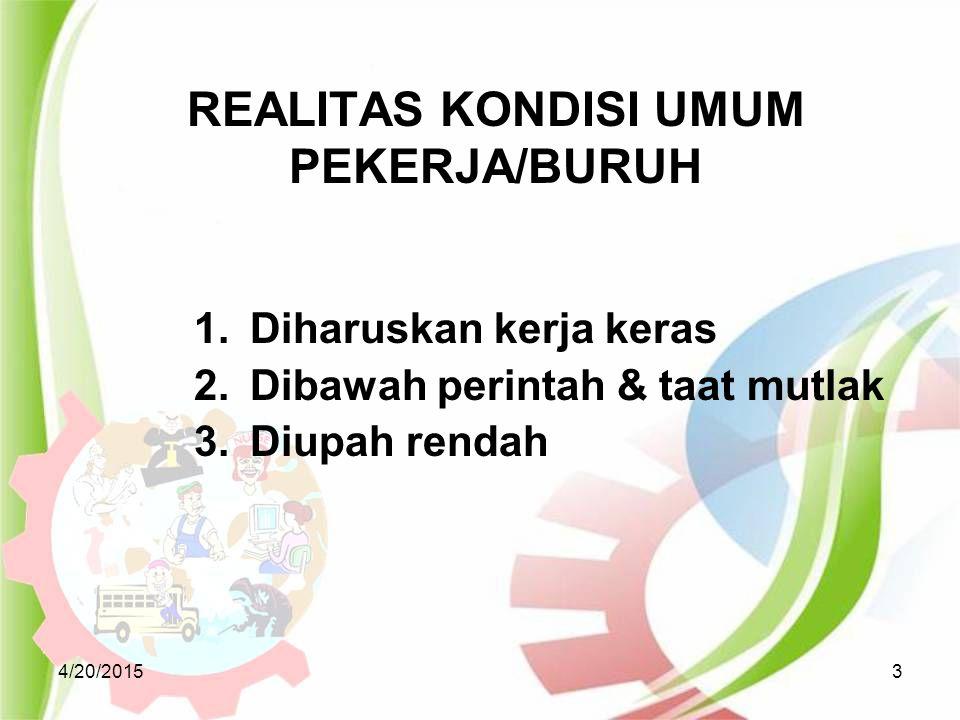 REALITAS KONDISI UMUM PEKERJA/BURUH 4/20/20153 1.Diharuskan kerja keras 2.Dibawah perintah & taat mutlak 3.Diupah rendah