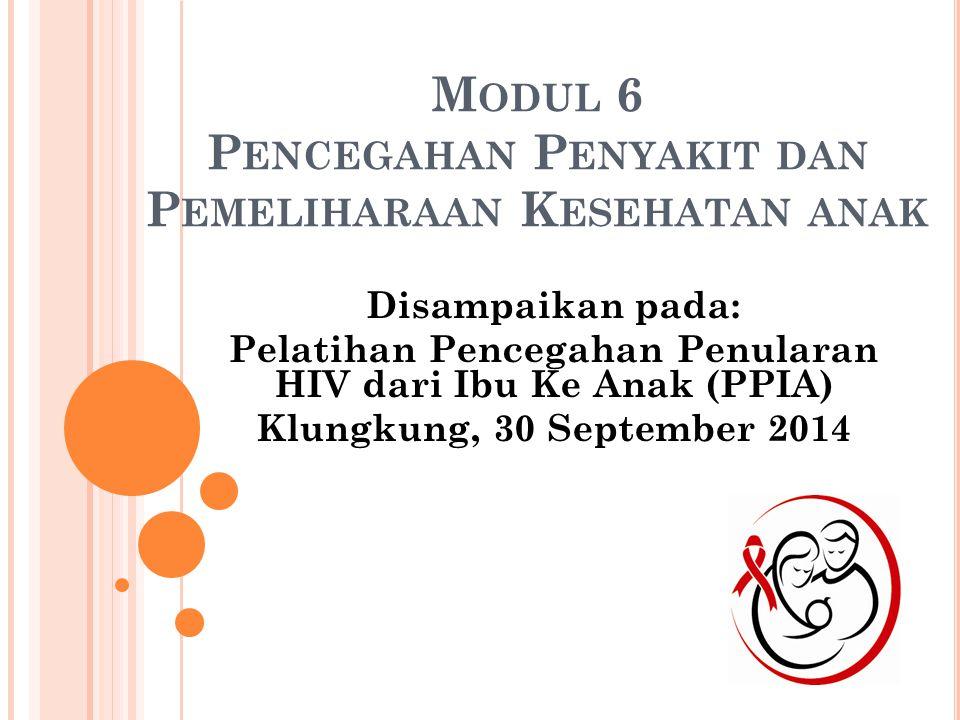M ODUL 6 P ENCEGAHAN P ENYAKIT DAN P EMELIHARAAN K ESEHATAN ANAK Disampaikan pada: Pelatihan Pencegahan Penularan HIV dari Ibu Ke Anak (PPIA) Klungkung, 30 September 2014