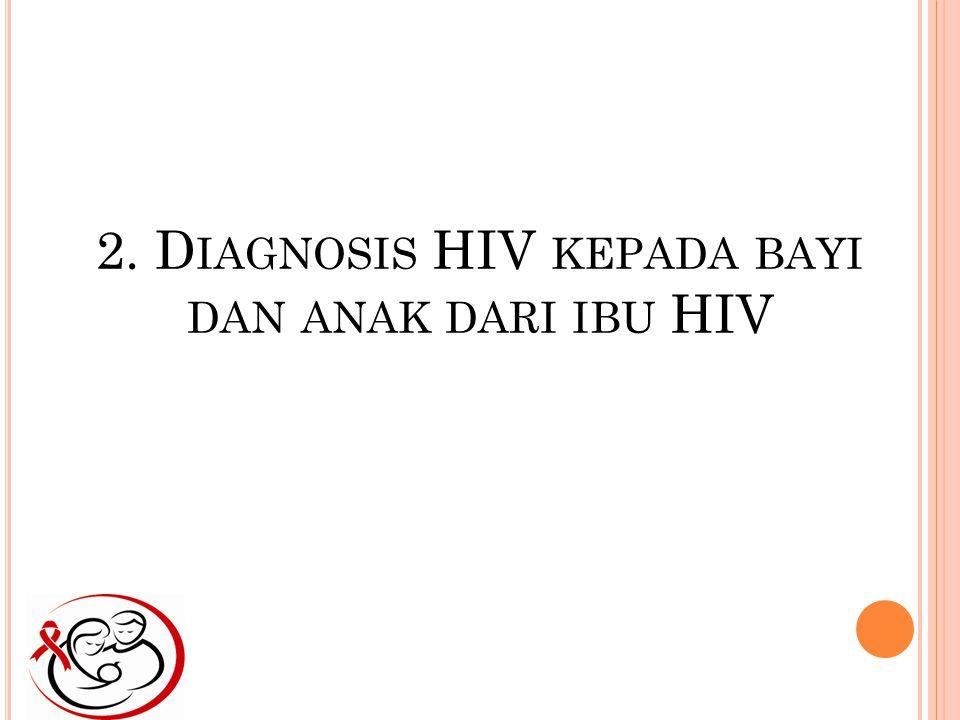 2. D IAGNOSIS HIV KEPADA BAYI DAN ANAK DARI IBU HIV
