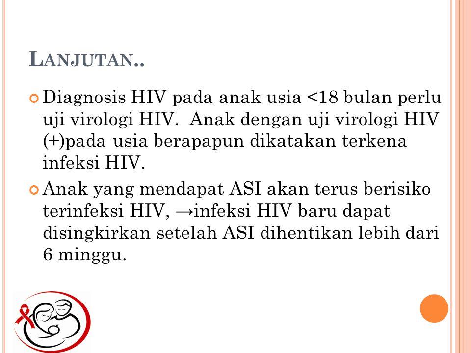 L ANJUTAN..Diagnosis HIV pada anak usia <18 bulan perlu uji virologi HIV.