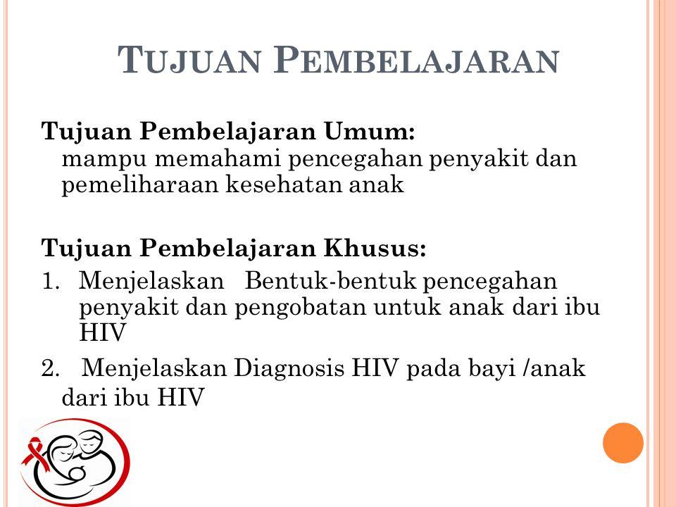 T UJUAN P EMBELAJARAN Tujuan Pembelajaran Umum: mampu memahami pencegahan penyakit dan pemeliharaan kesehatan anak Tujuan Pembelajaran Khusus: 1.Menjelaskan Bentuk-bentuk pencegahan penyakit dan pengobatan untuk anak dari ibu HIV 2.