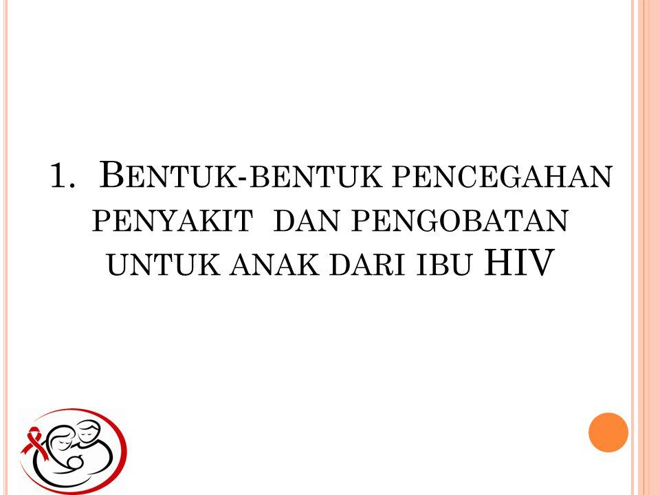 1. B ENTUK - BENTUK PENCEGAHAN PENYAKIT DAN PENGOBATAN UNTUK ANAK DARI IBU HIV