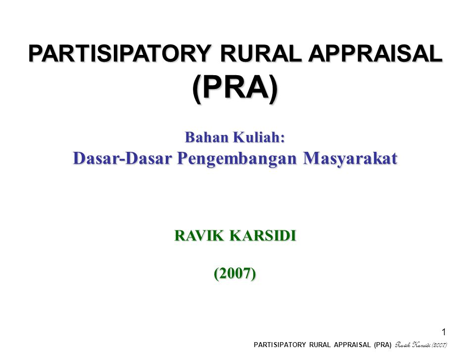 PARTISIPATORY RURAL APPRAISAL (PRA) Ravik Karsidi (2007) 1 PARTISIPATORY RURAL APPRAISAL (PRA) Bahan Kuliah: Dasar-Dasar Pengembangan Masyarakat RAVIK KARSIDI (2007)
