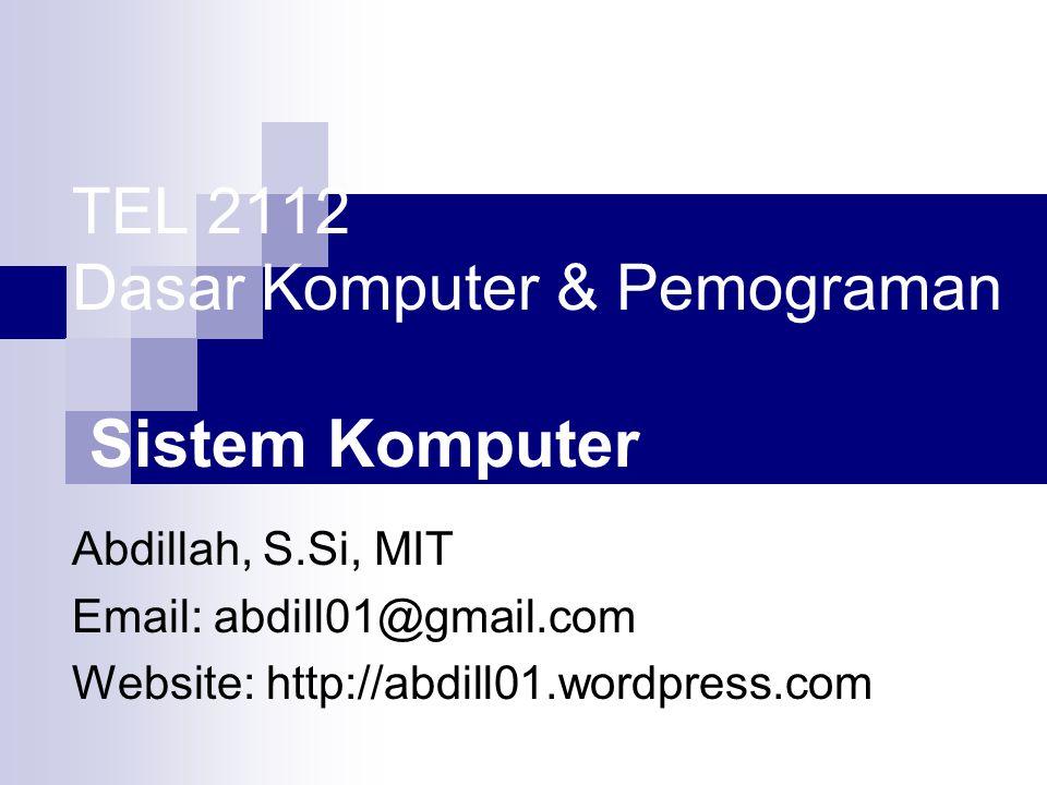 TEL 2112 Dasar Komputer & Pemograman Sistem Komputer Abdillah, S.Si, MIT Email: abdill01@gmail.com Website: http://abdill01.wordpress.com
