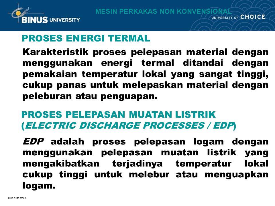 Bina Nusantara PROSES ENERGI TERMAL PROSES PELEPASAN MUATAN LISTRIK (ELECTRIC DISCHARGE PROCESSES / EDP) Karakteristik proses pelepasan material denga