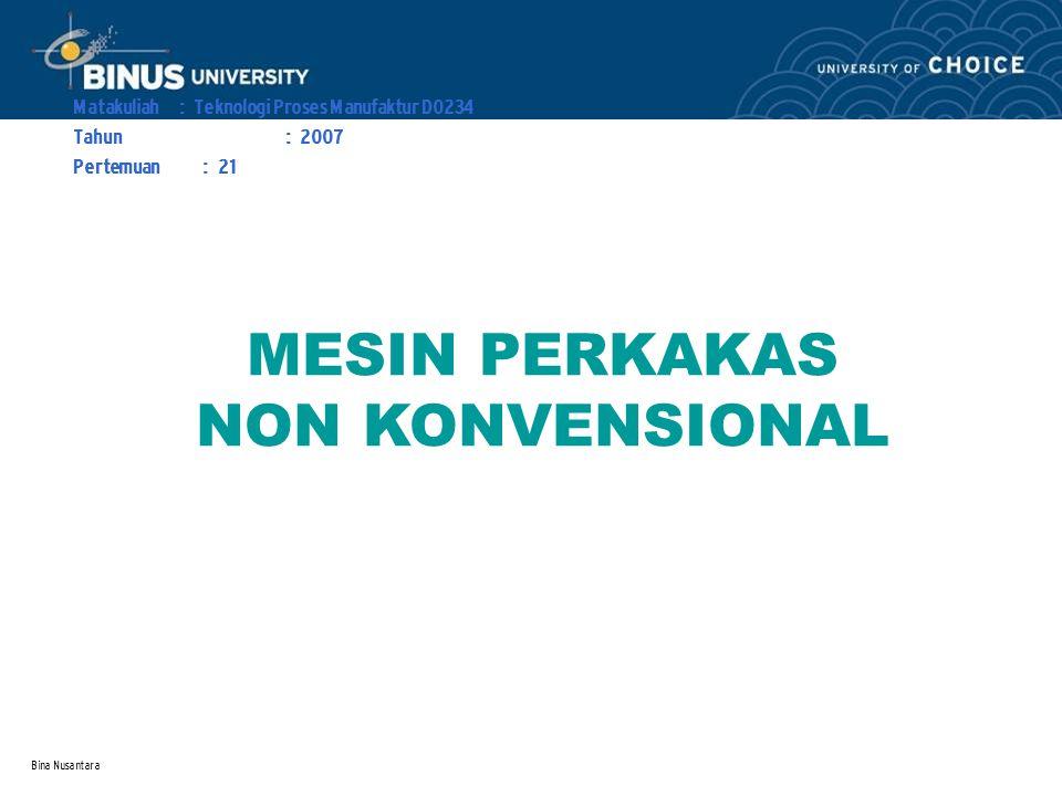 Bina Nusantara Learning Outcomes Outline Materi : MESIN PERKAKAS NON KONVENSIONAL Mahasiswa dapat menerangkan prinsip kerja mesin perkakas non konvensional.