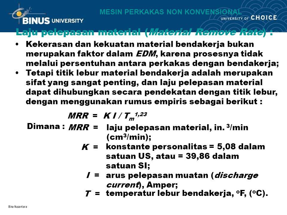 Bina Nusantara Laju pelepasan material (Material Remove Rate) : Kekerasan dan kekuatan material bendakerja bukan merupakan faktor dalam EDM, karena pr