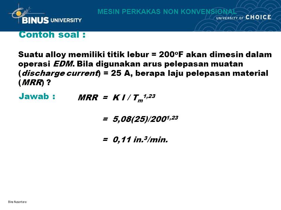 Bina Nusantara Contoh soal : MRR = K I / T m 1,23 Suatu alloy memiliki titik lebur = 200 o F akan dimesin dalam operasi EDM. Bila digunakan arus pelep