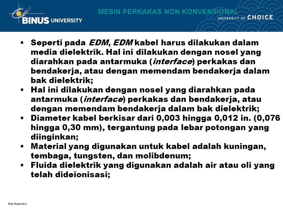 Bina Nusantara Seperti pada EDM, EDM kabel harus dilakukan dalam media dielektrik. Hal ini dilakukan dengan nosel yang diarahkan pada antarmuka (inter