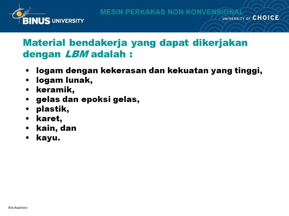 Bina Nusantara Material bendakerja yang dapat dikerjakan dengan LBM adalah : logam dengan kekerasan dan kekuatan yang tinggi, logam lunak, keramik, ge