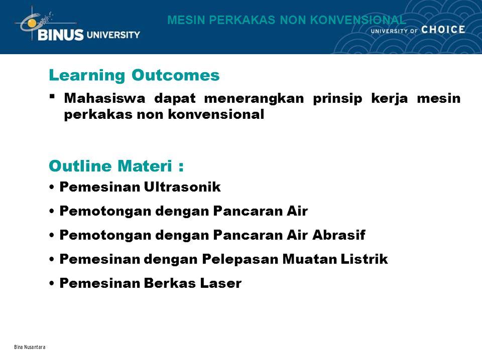 Bina Nusantara Learning Outcomes Outline Materi : MESIN PERKAKAS NON KONVENSIONAL Mahasiswa dapat menerangkan prinsip kerja mesin perkakas non konvens