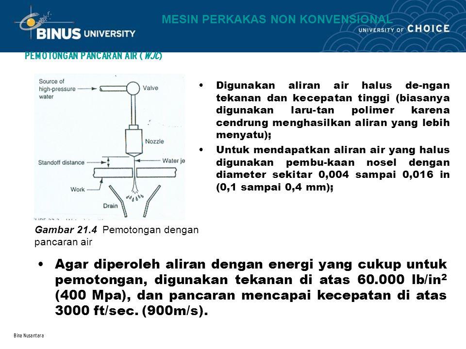 Bina Nusantara PEMOTONGAN PANCARAN AIR (WJC) Gambar 21.4 Pemotongan dengan pancaran air Digunakan aliran air halus de-ngan tekanan dan kecepatan tingg