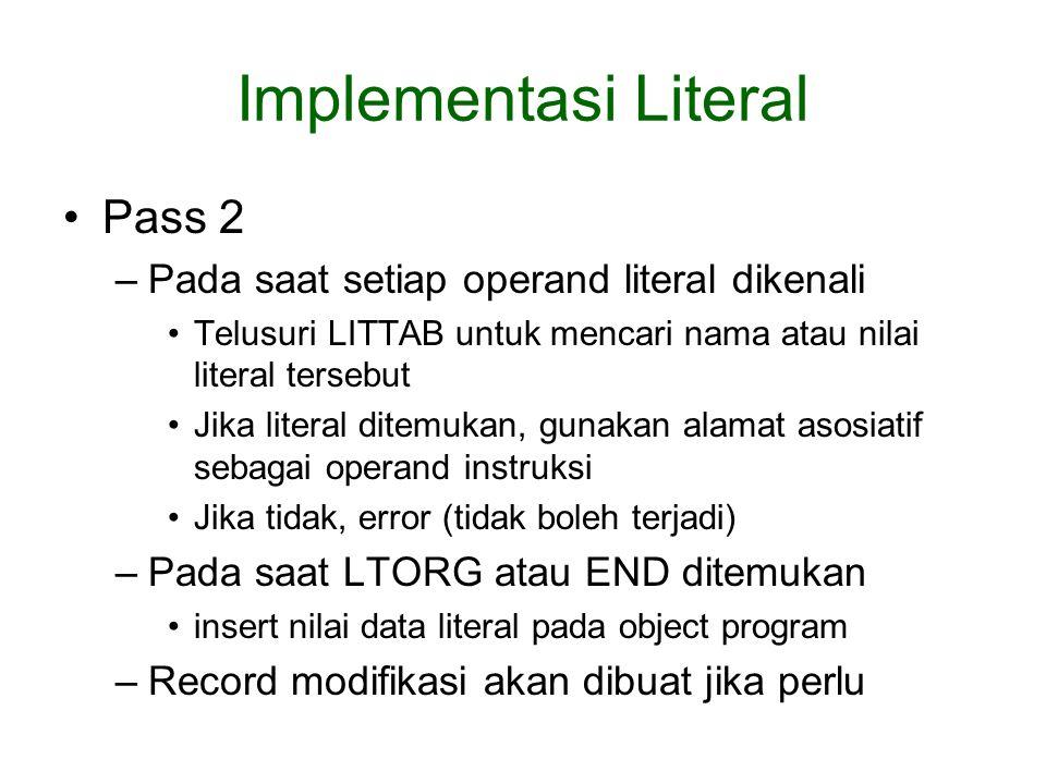 Implementasi Literal Pass 2 –Pada saat setiap operand literal dikenali Telusuri LITTAB untuk mencari nama atau nilai literal tersebut Jika literal ditemukan, gunakan alamat asosiatif sebagai operand instruksi Jika tidak, error (tidak boleh terjadi) –Pada saat LTORG atau END ditemukan insert nilai data literal pada object program –Record modifikasi akan dibuat jika perlu