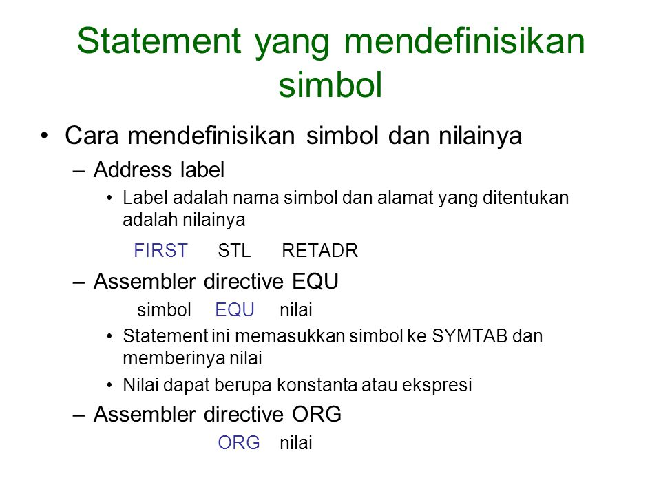 Statement yang mendefinisikan simbol Cara mendefinisikan simbol dan nilainya –Address label Label adalah nama simbol dan alamat yang ditentukan adalah nilainya FIRST STL RETADR –Assembler directive EQU simbol EQU nilai Statement ini memasukkan simbol ke SYMTAB dan memberinya nilai Nilai dapat berupa konstanta atau ekspresi –Assembler directive ORG ORG nilai