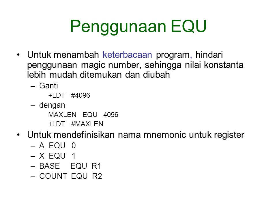 Penggunaan EQU Untuk menambah keterbacaan program, hindari penggunaan magic number, sehingga nilai konstanta lebih mudah ditemukan dan diubah –Ganti +LDT #4096 –dengan MAXLEN EQU 4096 +LDT #MAXLEN Untuk mendefinisikan nama mnemonic untuk register –A EQU 0 –X EQU 1 –BASE EQU R1 –COUNT EQU R2