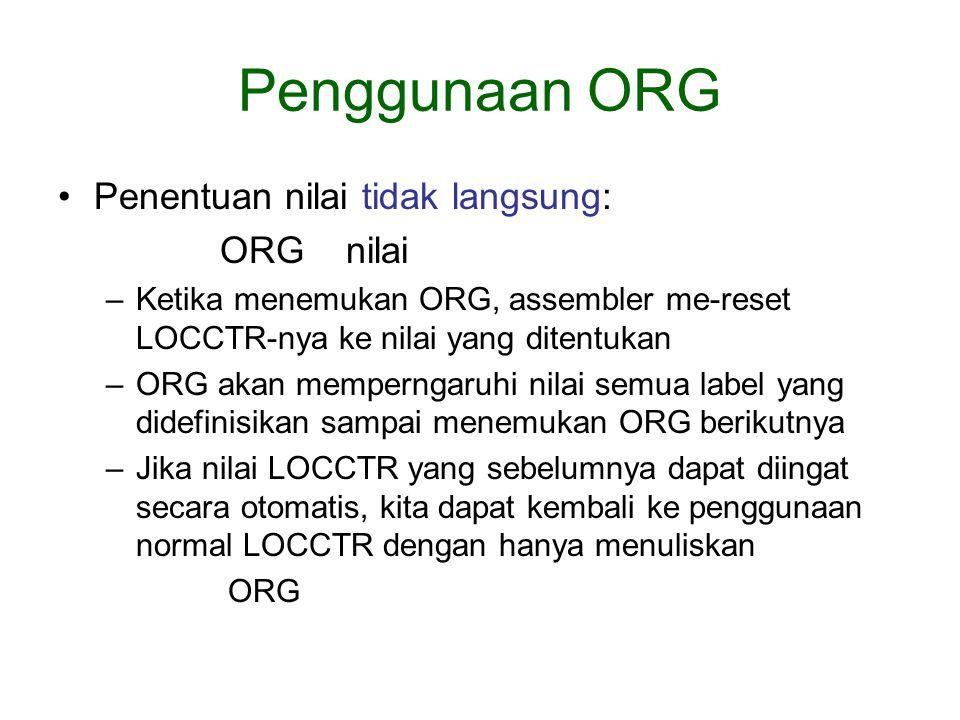 Penggunaan ORG Penentuan nilai tidak langsung: ORG nilai –Ketika menemukan ORG, assembler me-reset LOCCTR-nya ke nilai yang ditentukan –ORG akan memperngaruhi nilai semua label yang didefinisikan sampai menemukan ORG berikutnya –Jika nilai LOCCTR yang sebelumnya dapat diingat secara otomatis, kita dapat kembali ke penggunaan normal LOCCTR dengan hanya menuliskan ORG