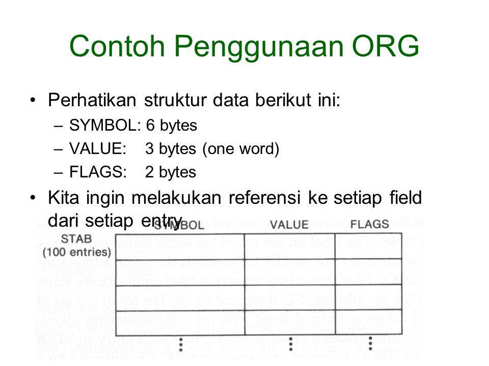 Contoh Penggunaan ORG Perhatikan struktur data berikut ini: –SYMBOL: 6 bytes –VALUE: 3 bytes (one word) –FLAGS: 2 bytes Kita ingin melakukan referensi ke setiap field dari setiap entry
