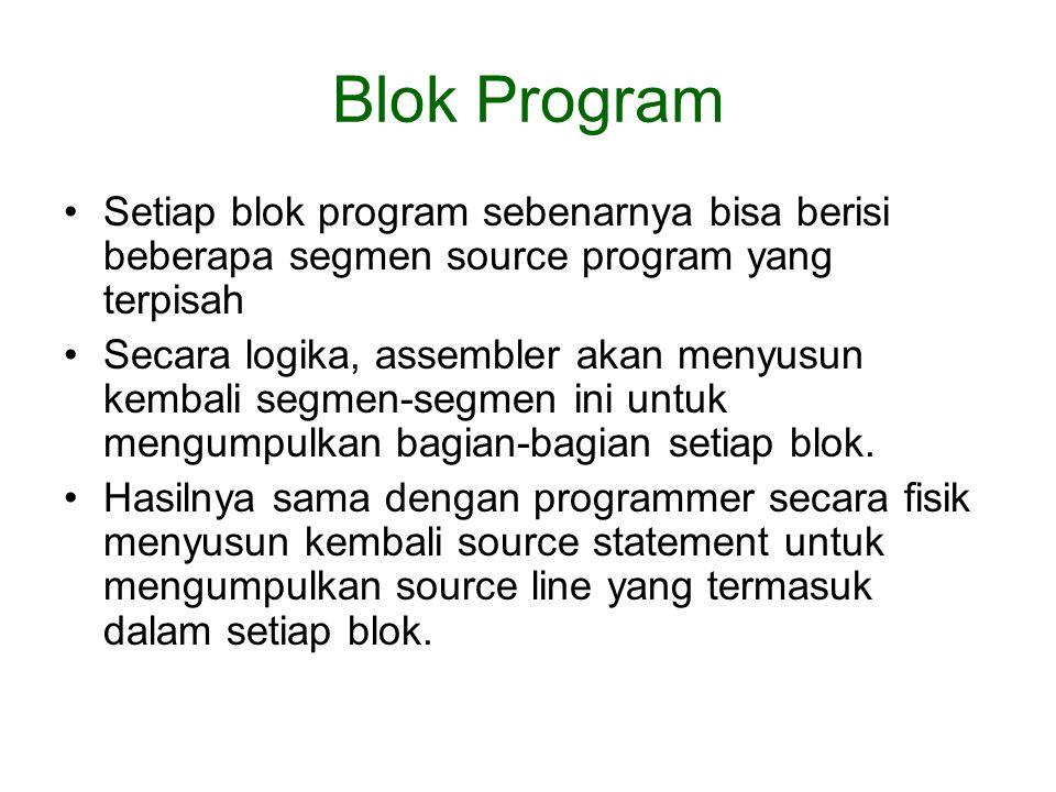 Blok Program Setiap blok program sebenarnya bisa berisi beberapa segmen source program yang terpisah Secara logika, assembler akan menyusun kembali segmen-segmen ini untuk mengumpulkan bagian-bagian setiap blok.