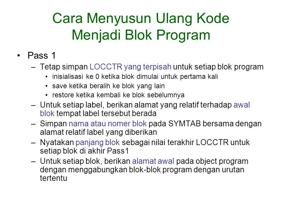 Cara Menyusun Ulang Kode Menjadi Blok Program Pass 1 –Tetap simpan LOCCTR yang terpisah untuk setiap blok program inisialisasi ke 0 ketika blok dimula