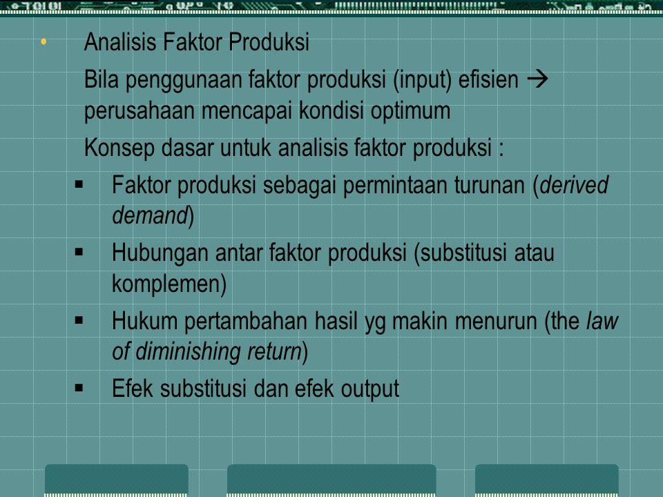 Analisis Faktor Produksi Bila penggunaan faktor produksi (input) efisien  perusahaan mencapai kondisi optimum Konsep dasar untuk analisis faktor produksi :  Faktor produksi sebagai permintaan turunan ( derived demand )  Hubungan antar faktor produksi (substitusi atau komplemen)  Hukum pertambahan hasil yg makin menurun (the law of diminishing return )  Efek substitusi dan efek output