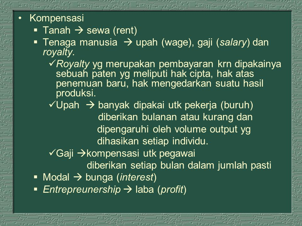 Kompensasi  Tanah  sewa (rent)  Tenaga manusia  upah (wage), gaji (salary) dan royalty. Royalty yg merupakan pembayaran krn dipakainya sebuah pate