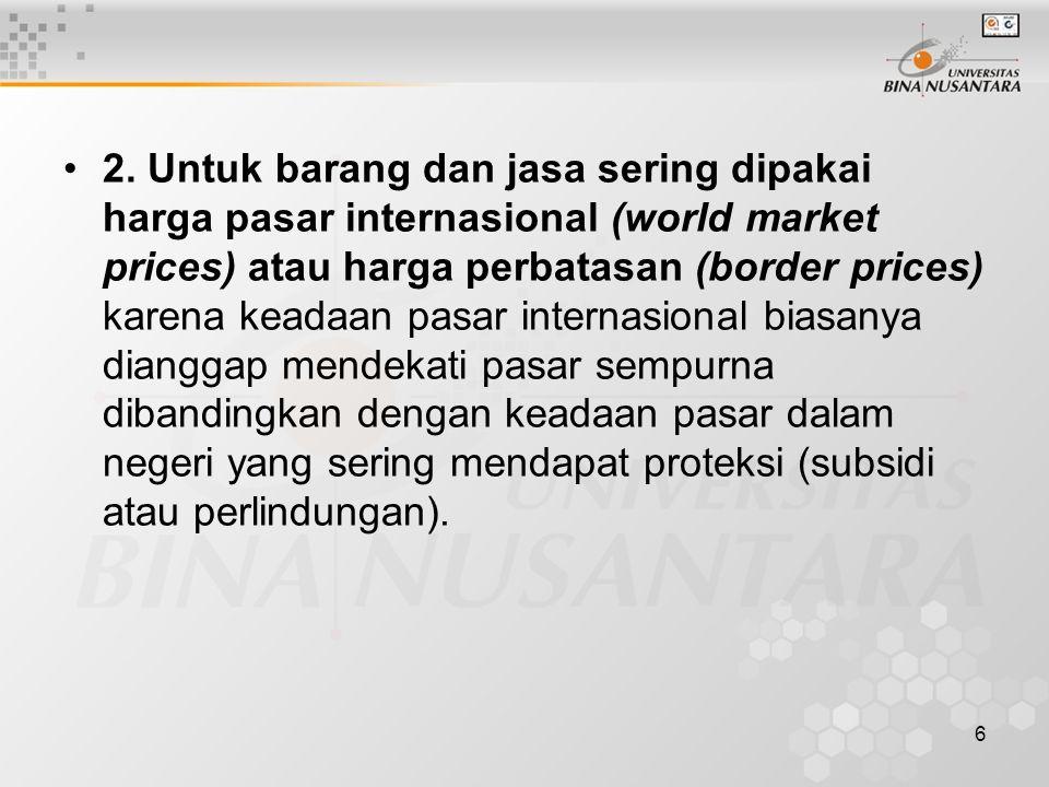 6 2. Untuk barang dan jasa sering dipakai harga pasar internasional (world market prices) atau harga perbatasan (border prices) karena keadaan pasar i
