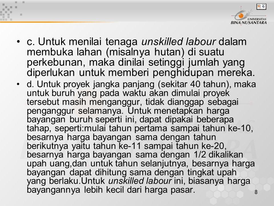 9 e.Khusus untuk skilled labour, di dalam perhitungannya seringkali digunakan suatu harga bayangan lebih besar dari upah atau gaji yang berlaku.