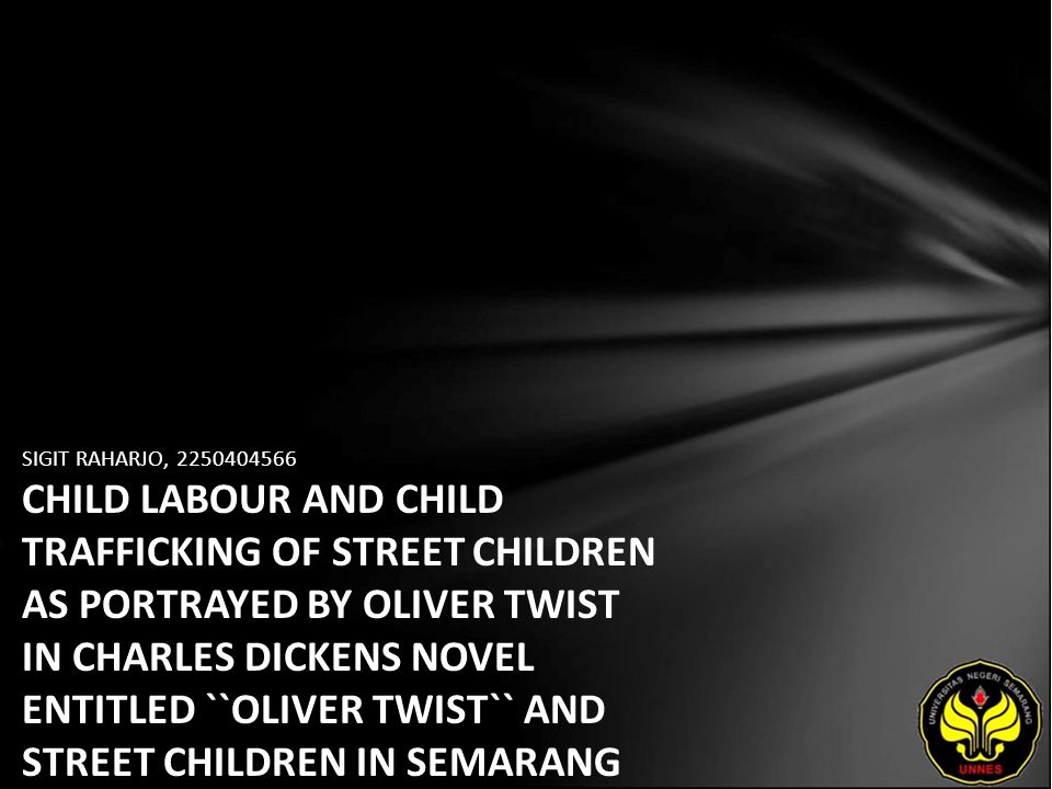 SIGIT RAHARJO, 2250404566 CHILD LABOUR AND CHILD TRAFFICKING OF STREET CHILDREN AS PORTRAYED BY OLIVER TWIST IN CHARLES DICKENS NOVEL ENTITLED ``OLIVE
