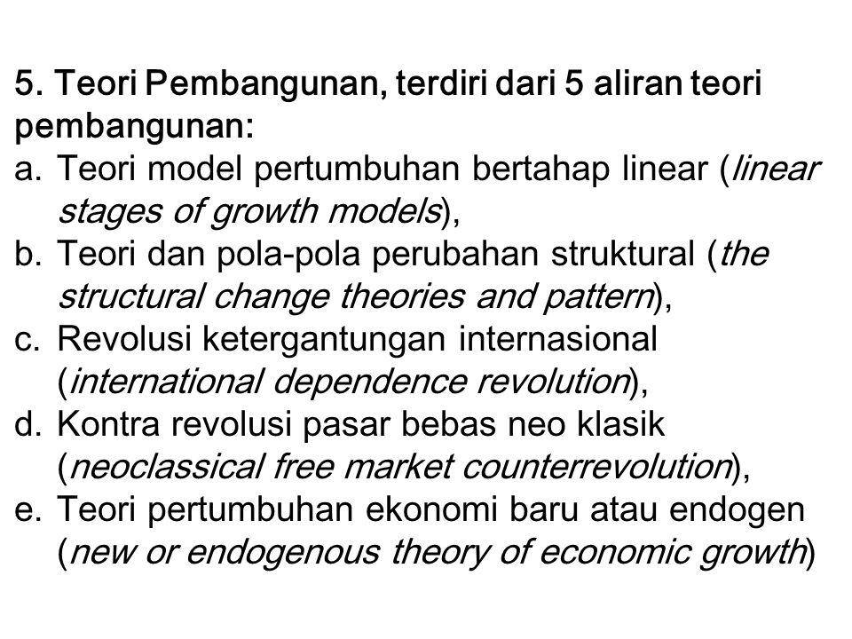 5. Teori Pembangunan, terdiri dari 5 aliran teori pembangunan: a.Teori model pertumbuhan bertahap linear (linear stages of growth models), b.Teori dan