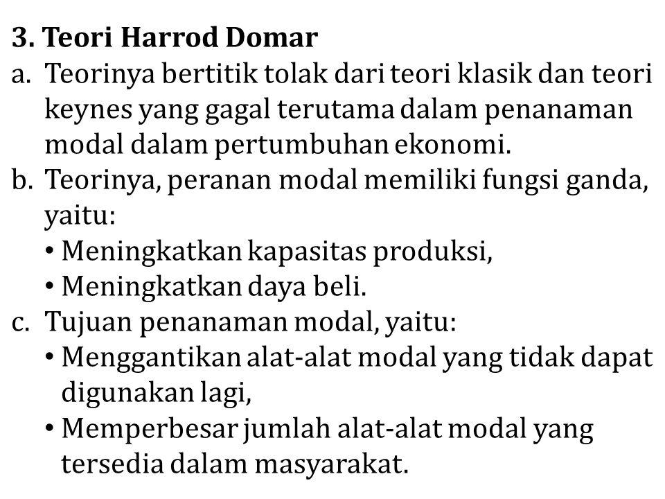3. Teori Harrod Domar a.Teorinya bertitik tolak dari teori klasik dan teori keynes yang gagal terutama dalam penanaman modal dalam pertumbuhan ekonomi