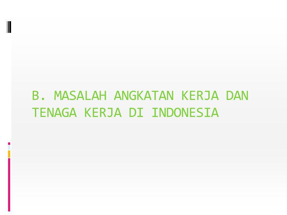 B. MASALAH ANGKATAN KERJA DAN TENAGA KERJA DI INDONESIA