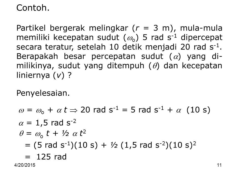 4/20/201511  = 1,5 rad s -2  =  o t + ½  t 2 = (5 rad s -1 )(10 s) + ½ (1,5 rad s -2 )(10 s) 2 = 125 rad Contoh. Partikel bergerak melingkar (r =