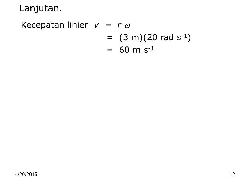 4/20/201512 Kecepatan linier v = r  = (3 m)(20 rad s -1 ) = 60 m s -1 Lanjutan.