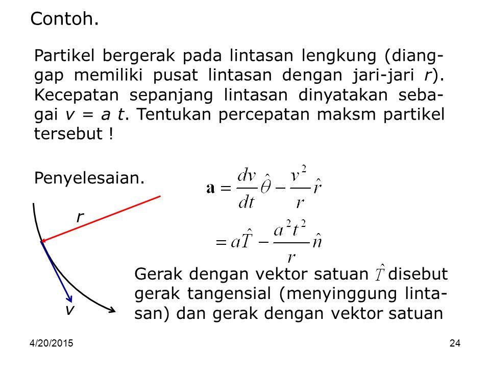 4/20/201524 Contoh. Partikel bergerak pada lintasan lengkung (diang- gap memiliki pusat lintasan dengan jari-jari r). Kecepatan sepanjang lintasan din