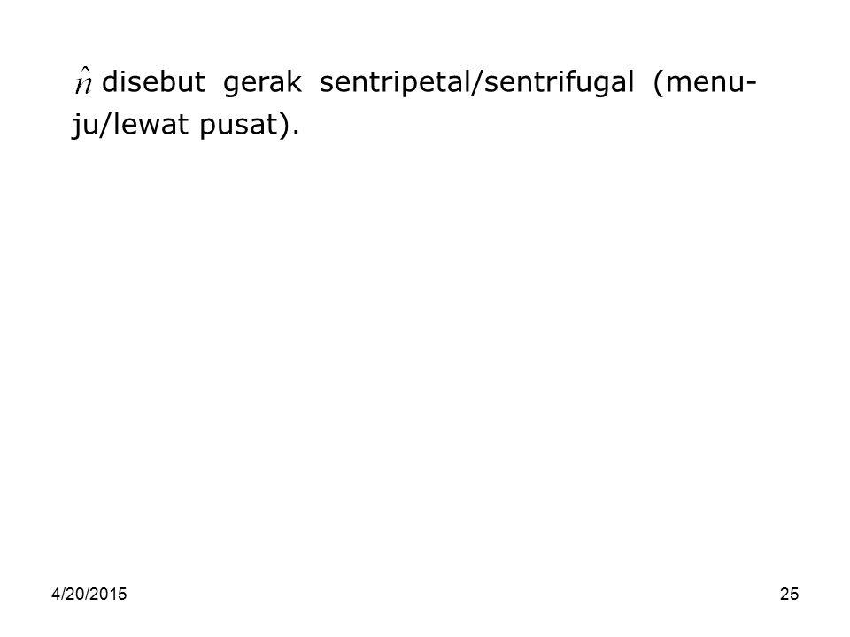 4/20/201525 disebut gerak sentripetal/sentrifugal (menu- ju/lewat pusat).