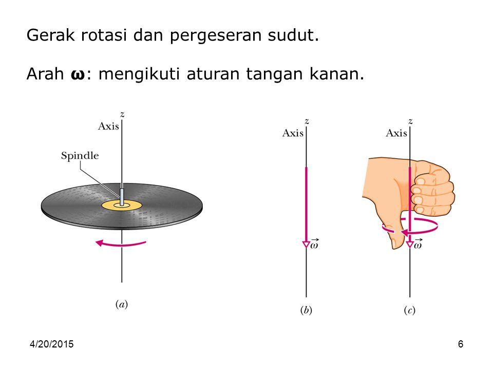 4/20/20156 Gerak rotasi dan pergeseran sudut. Arah ω: mengikuti aturan tangan kanan.