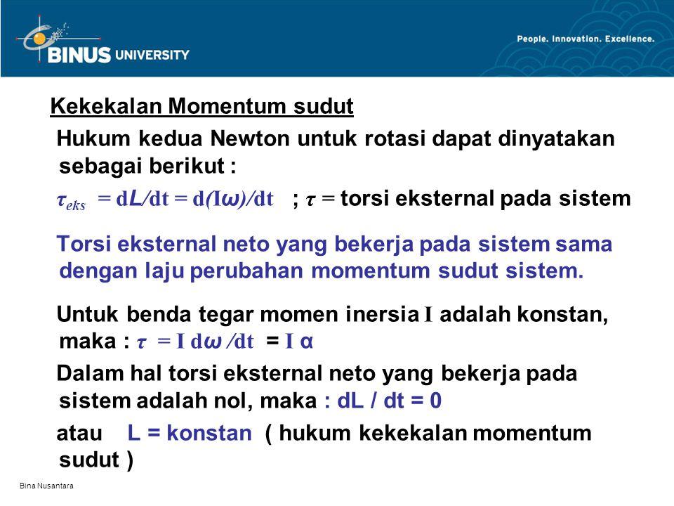 Bina Nusantara Kekekalan Momentum sudut Hukum kedua Newton untuk rotasi dapat dinyatakan sebagai berikut : τ eks = d L /dt = d(I ω )/dt ; τ = torsi eksternal pada sistem Torsi eksternal neto yang bekerja pada sistem sama dengan laju perubahan momentum sudut sistem.