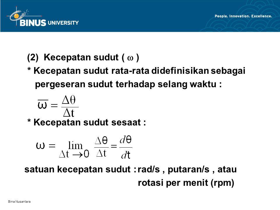 Bina Nusantara (2) Kecepatan sudut (  ) * Kecepatan sudut rata-rata didefinisikan sebagai pergeseran sudut terhadap selang waktu : * Kecepatan sudut sesaat : satuan kecepatan sudut : rad/s, putaran/s, atau rotasi per menit (rpm)