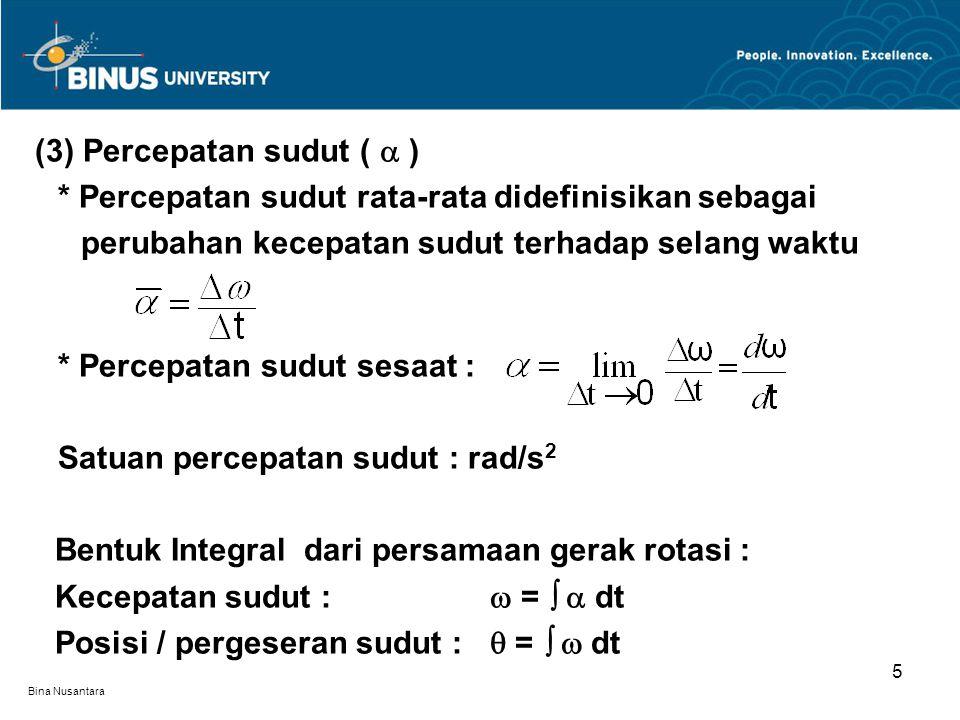 Bina Nusantara (3) Percepatan sudut (  ) * Percepatan sudut rata-rata didefinisikan sebagai perubahan kecepatan sudut terhadap selang waktu * Percepatan sudut sesaat : Satuan percepatan sudut : rad/s 2 Bentuk Integral dari persamaan gerak rotasi : Kecepatan sudut :  =   dt Posisi / pergeseran sudut :  =   dt 5