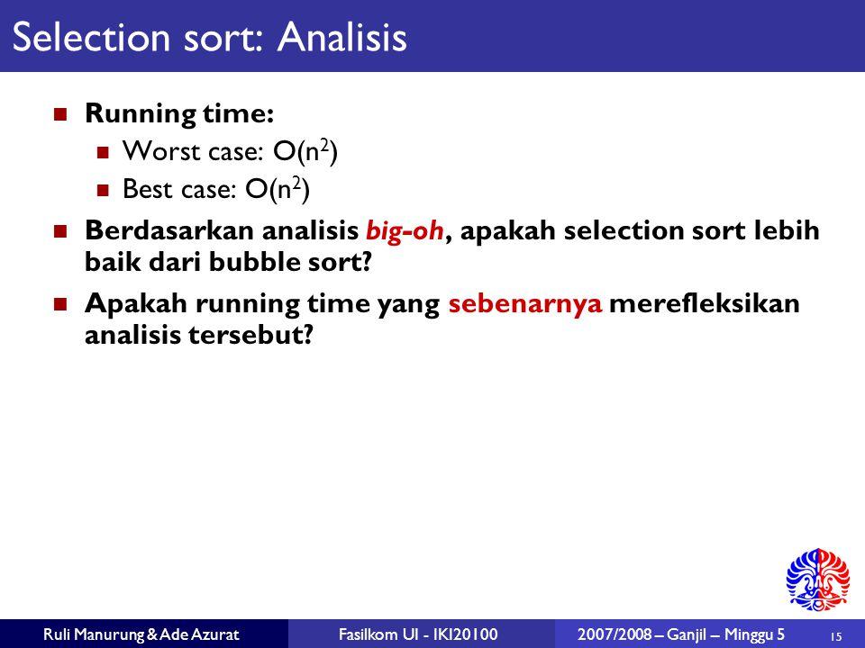 15 Ruli Manurung & Ade AzuratFasilkom UI - IKI201002007/2008 – Ganjil – Minggu 5 Selection sort: Analisis Running time: Worst case: O(n 2 ) Best case: O(n 2 ) Berdasarkan analisis big-oh, apakah selection sort lebih baik dari bubble sort.