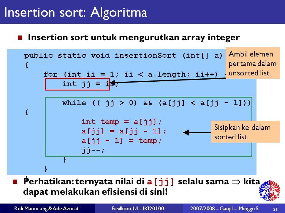 21 Ruli Manurung & Ade AzuratFasilkom UI - IKI201002007/2008 – Ganjil – Minggu 5 public static void insertionSort (int[] a) { for (int ii = 1; ii < a.length; ii++) { int jj = ii; while (( jj > 0) && (a[jj] < a[jj - 1])) { int temp = a[jj]; a[jj] = a[jj - 1]; a[jj - 1] = temp; jj--; } Insertion sort: Algoritma Insertion sort untuk mengurutkan array integer Perhatikan: ternyata nilai di a[jj] selalu sama  kita dapat melakukan efisiensi di sini.
