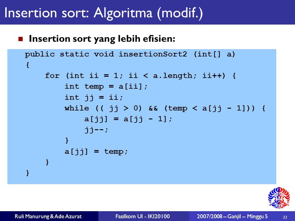 22 Ruli Manurung & Ade AzuratFasilkom UI - IKI201002007/2008 – Ganjil – Minggu 5 Insertion sort: Algoritma (modif.) Insertion sort yang lebih efisien: public static void insertionSort2 (int[] a) { for (int ii = 1; ii < a.length; ii++) { int temp = a[ii]; int jj = ii; while (( jj > 0) && (temp < a[jj - 1])) { a[jj] = a[jj - 1]; jj--; } a[jj] = temp; }