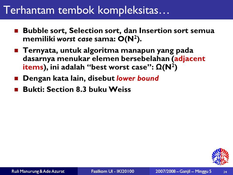 24 Ruli Manurung & Ade AzuratFasilkom UI - IKI201002007/2008 – Ganjil – Minggu 5 Terhantam tembok kompleksitas… Bubble sort, Selection sort, dan Insertion sort semua memiliki worst case sama: O(N 2 ).
