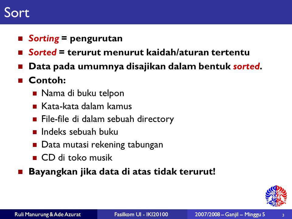 3 Ruli Manurung & Ade AzuratFasilkom UI - IKI201002007/2008 – Ganjil – Minggu 5 Sort Sorting = pengurutan Sorted = terurut menurut kaidah/aturan tertentu Data pada umumnya disajikan dalam bentuk sorted.