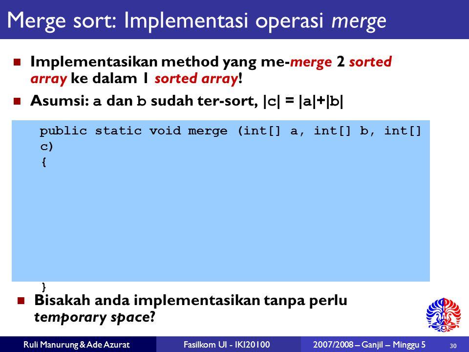 30 Ruli Manurung & Ade AzuratFasilkom UI - IKI201002007/2008 – Ganjil – Minggu 5 Merge sort: Implementasi operasi merge Implementasikan method yang me-merge 2 sorted array ke dalam 1 sorted array.