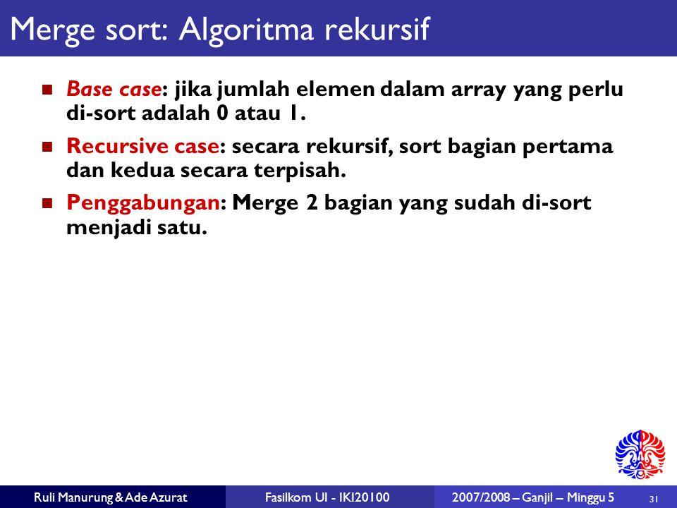 31 Ruli Manurung & Ade AzuratFasilkom UI - IKI201002007/2008 – Ganjil – Minggu 5 Merge sort: Algoritma rekursif Base case: jika jumlah elemen dalam array yang perlu di-sort adalah 0 atau 1.