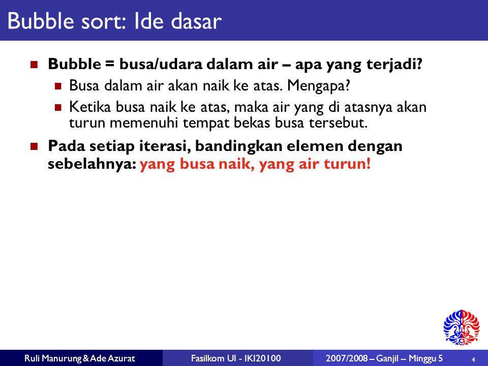 4 Ruli Manurung & Ade AzuratFasilkom UI - IKI201002007/2008 – Ganjil – Minggu 5 Bubble sort: Ide dasar Bubble = busa/udara dalam air – apa yang terjad