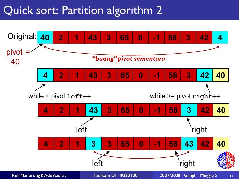43 Ruli Manurung & Ade AzuratFasilkom UI - IKI201002007/2008 – Ganjil – Minggu 5 Quick sort: Partition algorithm 2 402143365058342440 Original: pivot = 40 4214336505834240 21433650583424 rightleft 4021336505843424 rightleft while < pivot left++ while >= pivot right++ buang pivot sementara